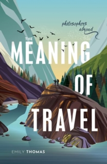The Meaning of Travel : Philosophers Abroad, Hardback Book