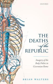 The Deaths of the Republic : Imagery of the Body Politic in Ciceronian Rome, Hardback Book