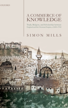 A Commerce of Knowledge : Trade, Religion, and Scholarship between England and the Ottoman Empire, 1600-1760, Hardback Book