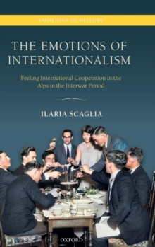The Emotions of Internationalism : Feeling International Cooperation in the Alps in the Interwar Period, Hardback Book