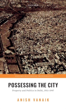 Possessing the City : Property and Politics in Delhi, 1911-1947, Hardback Book