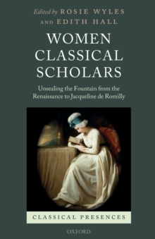 Women Classical Scholars : Unsealing the Fountain from the Renaissance to Jacqueline de Romilly, Paperback / softback Book