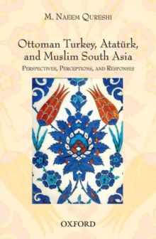 Ottoman Turkey, Ataturk and South Asia: Studies in Perceptions and Responses, Hardback Book
