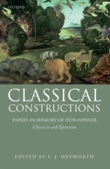 Classical Constructions : Papers in Memory of Don Fowler, Classicist and Epicurean, Hardback Book