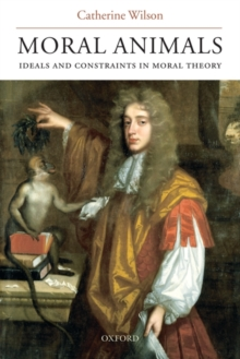 Moral Animals : Ideals and Constraints in Moral Theory, Paperback / softback Book