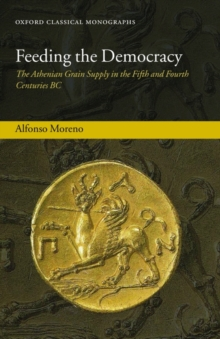 Feeding the Democracy : The Athenian Grain Supply in the Fifth and Fourth Centuries BC, Hardback Book