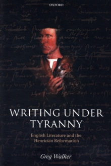 Writing Under Tyranny : English Literature and the Henrician Reformation, Paperback / softback Book