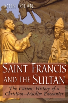 Saint Francis and the Sultan : The Curious History of a Christian-Muslim Encounter, Hardback Book