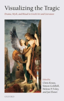 Visualizing the Tragic : Drama, Myth, and Ritual in Greek Art and Literature, Hardback Book