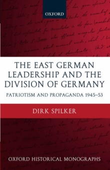 The East German Leadership and the Division of Germany : Patriotism and Propaganda 1945-1953, Hardback Book