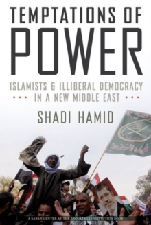 Temptations of Power : Islamists and Illiberal Democracy in a New Middle East, Hardback Book