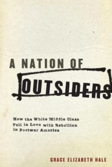 A Nation of Outsiders : How the White Middle Class Fell in Love with Rebellion in Postwar America, Paperback / softback Book