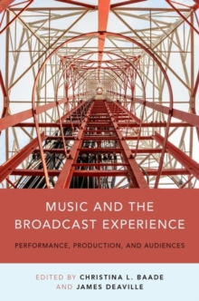 Music and the Broadcast Experience : Performance, Production, and Audiences, Paperback / softback Book