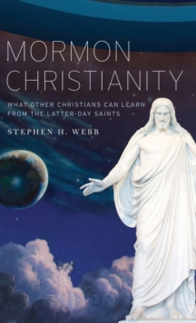 Mormon Christianity : What Other Christians Can Learn From the Latter-day Saints, Hardback Book