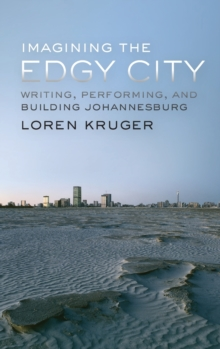Imagining the Edgy City : Writing, Performing, and Building Johannesburg, Hardback Book