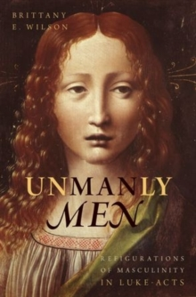 Unmanly Men : Refigurations of Masculinity in Luke-Acts, Hardback Book