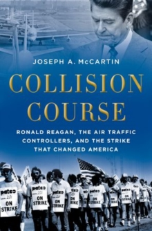 Collision Course : Ronald Reagan, the Air Traffic Controllers, and the Strike that Changed America, Paperback / softback Book