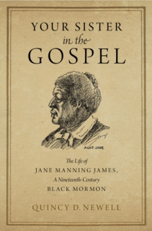 Your Sister in the Gospel : The Life of Jane Manning James, a Nineteenth-Century Black Mormon, EPUB eBook