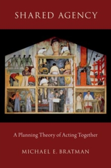 Shared Agency : A Planning Theory of Acting Together, Paperback / softback Book