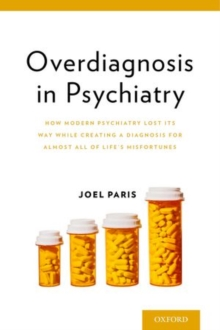 Overdiagnosis in Psychiatry : How Modern Psychiatry Lost Its Way While Creating a Diagnosis for Almost All of Life's Misfortunes, Paperback / softback Book