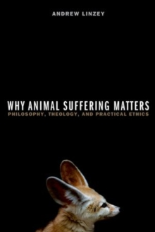 Why Animal Suffering Matters : Philosophy, Theology, and Practical Ethics, Paperback / softback Book
