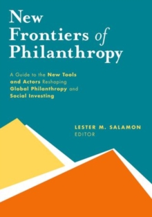 New Frontiers of Philanthropy : A Guide to the New Tools and New Actors that Are Reshaping Global Philanthropy and Social Investing, Hardback Book
