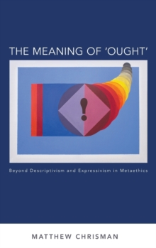 The Meaning of 'Ought' : Beyond Descriptivism and Expressivism in Metaethics, Hardback Book