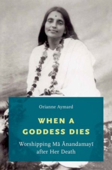 When a Goddess Dies : Worshipping Ma Anandamayi after Her Death, Hardback Book