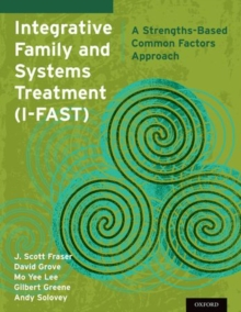 Integrative Family and Systems Treatment (I-FAST) : A Strengths-Based Common Factors Approach, Paperback / softback Book
