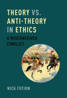 Theory vs. Anti-Theory in Ethics : A Misconceived Conflict, Hardback Book