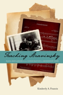 Teaching Stravinsky : Nadia Boulanger and the Consecration of a Modernist Icon, Hardback Book