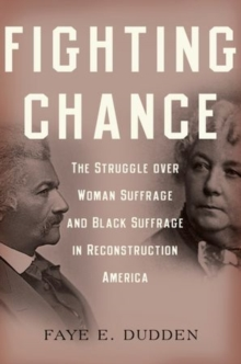 Fighting Chance : The Struggle over Woman Suffrage and Black Suffrage in Reconstruction America, Paperback / softback Book