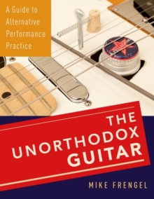 The Unorthodox Guitar : A Guide to Alternative Performance Practice, Hardback Book