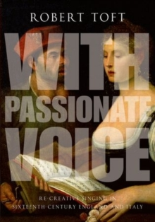 With Passionate Voice : Re-Creative Singing in 16th-Century England and Italy, Paperback / softback Book