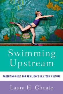 Swimming Upstream : Parenting Girls for Resilience in a Toxic Culture, Paperback / softback Book