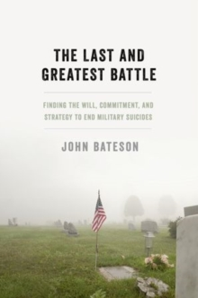 The Last and Greatest Battle : Finding the Will, Commitment, and Strategy to End Military Suicides, Hardback Book