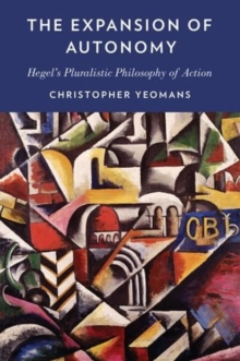 The Expansion of Autonomy : Hegel's Pluralistic Philosophy of Action, Hardback Book