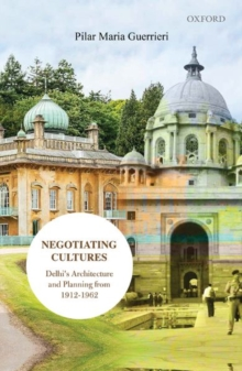 Negotiating Cultures : Delhi's Architecture and Planning from 1912 to 1962, Hardback Book