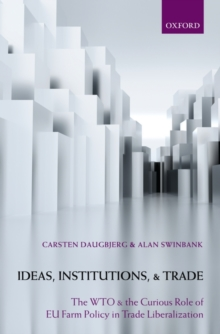 Ideas, Institutions, and Trade : The WTO and the Curious Role of EU Farm Policy in Trade Liberalization, Hardback Book