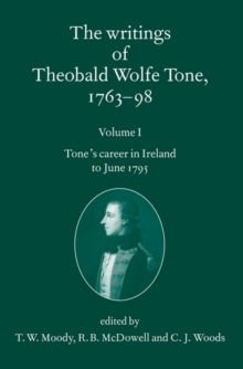 The Writings of Theobald Wolfe Tone 1763-98: Volume I : Tone's Career in Ireland to June 1795, Paperback Book