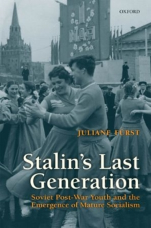 Stalin's Last Generation : Soviet Post-War Youth and the Emergence of Mature Socialism, Hardback Book