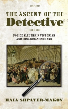 The Ascent of the Detective : Police Sleuths in Victorian and Edwardian England, Hardback Book