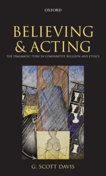 Believing and Acting : The Pragmatic Turn in Comparative Religion and Ethics, Hardback Book