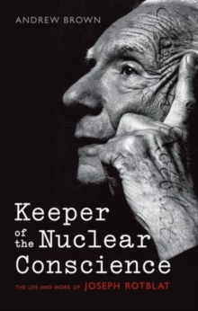 Keeper of the Nuclear Conscience : The life and work of Joseph Rotblat, Hardback Book