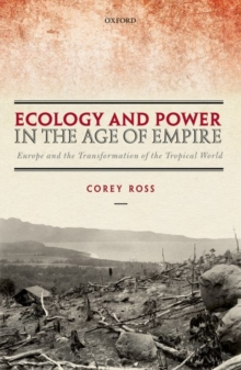 Ecology and Power in the Age of Empire : Europe and the Transformation of the Tropical World, Hardback Book