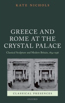 Greece and Rome at the Crystal Palace : Classical Sculpture and Modern Britain, 1854-1936, Hardback Book