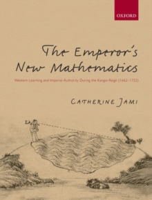 The Emperor's New Mathematics : Western Learning and Imperial Authority During the Kangxi Reign (1662-1722), Hardback Book
