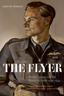 The Flyer : British Culture and the Royal Air Force 1939-1945, Paperback / softback Book
