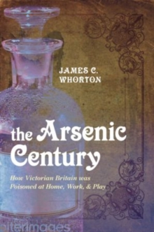 The Arsenic Century : How Victorian Britain was Poisoned at Home, Work, and Play, Paperback Book