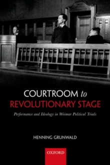 Courtroom to Revolutionary Stage : Performance and Ideology in Weimar Political Trials, Hardback Book